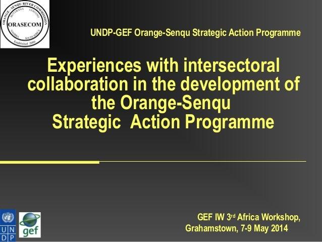 GEF IW 3rd Africa Workshop, Grahamstown, 7-9 May 2014 UNDP-GEF Orange-Senqu Strategic Action Programme Experiences with in...
