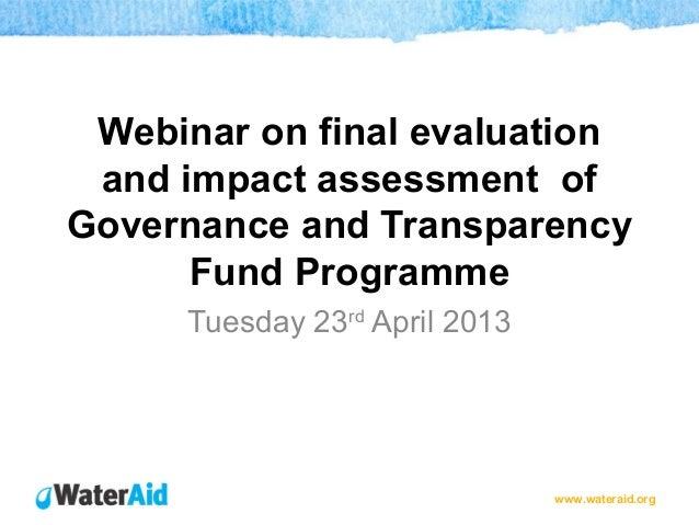 www.wateraid.orgWebinar on final evaluationand impact assessment ofGovernance and TransparencyFund ProgrammeTuesday 23rdAp...