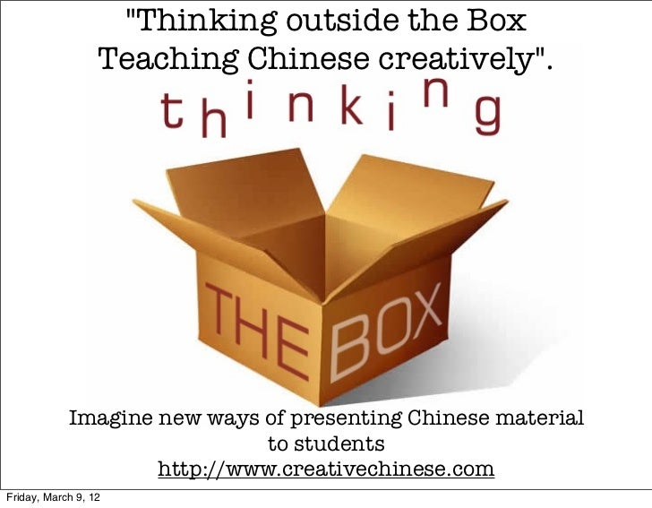 """""""Thinking outside the Box                  Teaching Chinese creatively"""".            Imagine new ways of presenting Chinese..."""