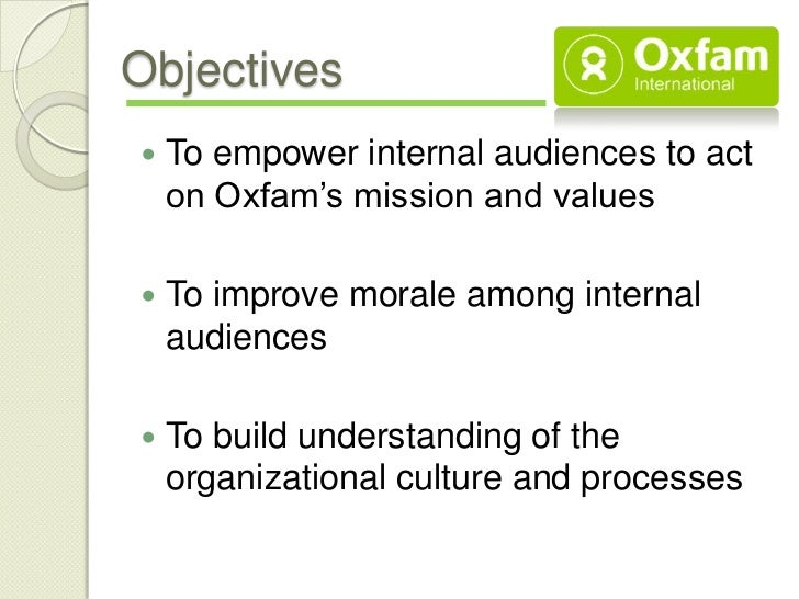 Objectives   To empower internal audiences to act    on Oxfam's mission and values   To improve morale among internal   ...