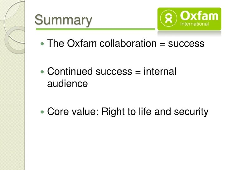 Summary   The Oxfam collaboration = success   Continued success = internal    audience   Core value: Right to life and ...