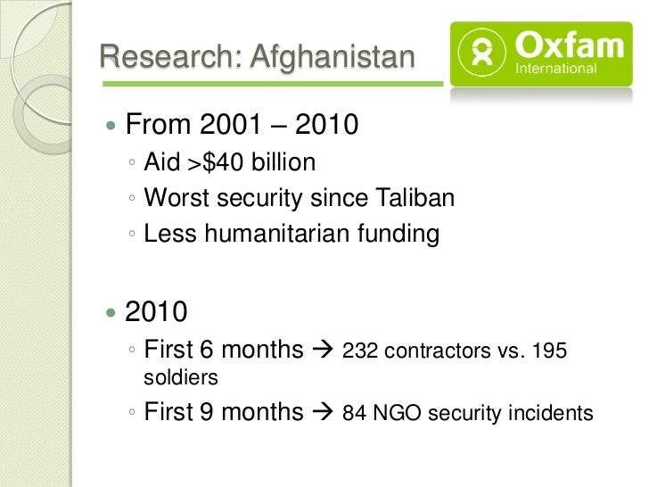 Research: Afghanistan   From 2001 – 2010    ◦ Aid >$40 billion    ◦ Worst security since Taliban    ◦ Less humanitarian f...
