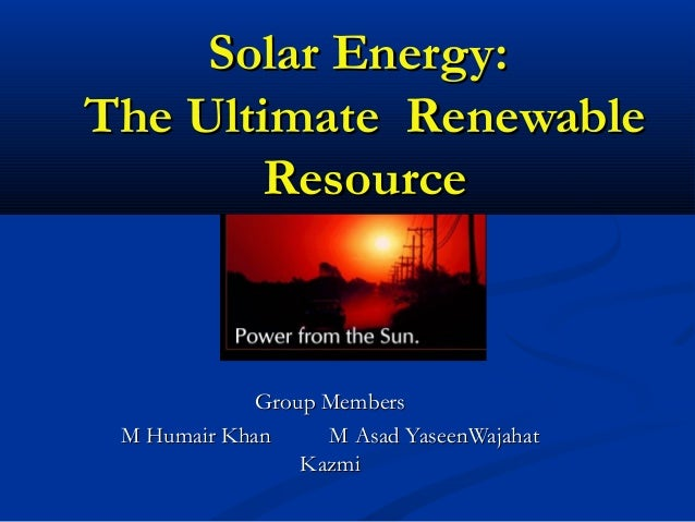 Solar Energy:Solar Energy: The Ultimate RenewableThe Ultimate Renewable ResourceResource Group MembersGroup Members M Huma...