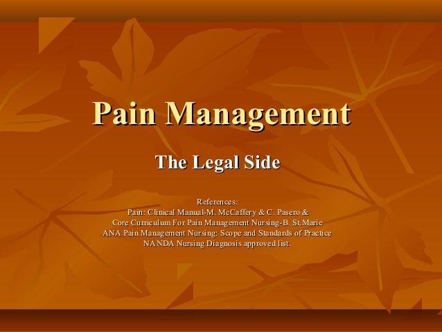 Pain ManagementPain Management The Legal SideThe Legal Side References:References: Pain: Clinical Manual-M. McCaffery & C....