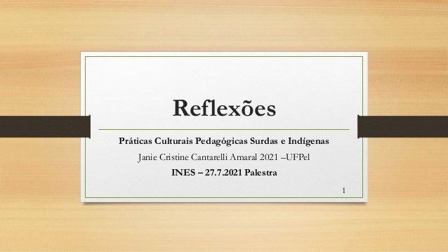 Reflexões Práticas Culturais Pedagógicas Surdas e Indígenas Janie Cristine Cantarelli Amaral 2021 –UFPel INES – 27.7.2021 ...