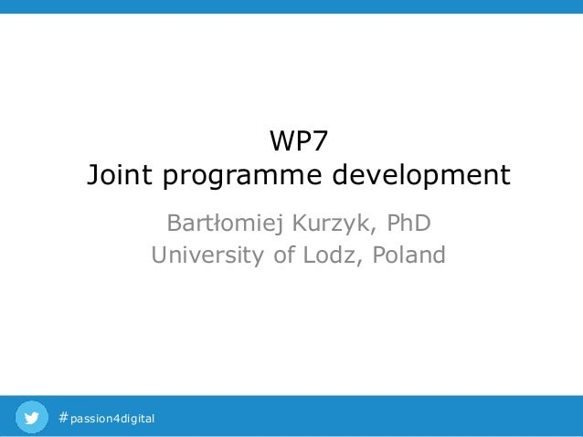 #passion4digital WP7 Joint programme development Bartłomiej Kurzyk, PhD University of Lodz, Poland
