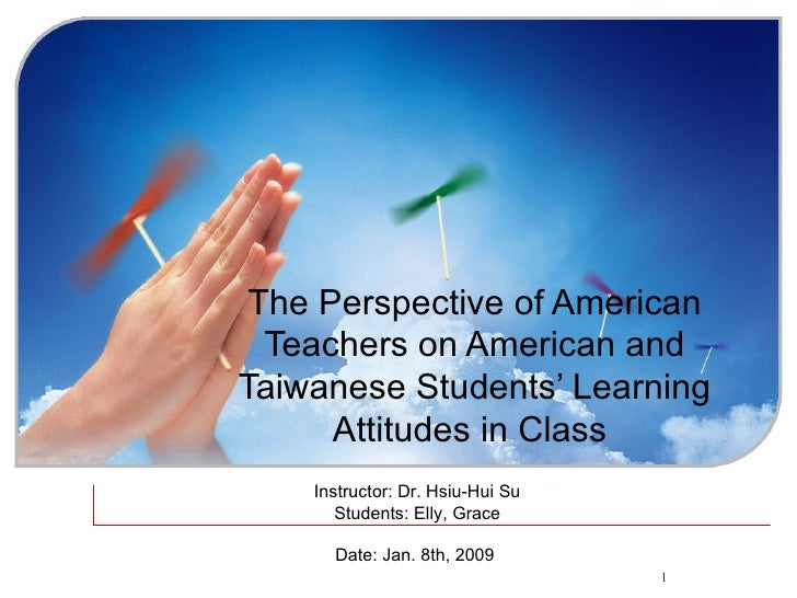 The Perspective of American Teachers on American and Taiwanese Students' Learning Attitudes in Class   Instructor: Dr. Hsi...