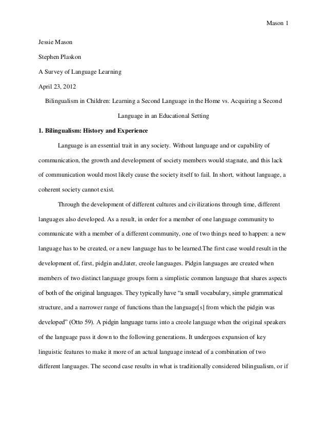 Mason 1Jessie MasonStephen PlaskonA Survey of Language LearningApril 23, 2012Bilingualism in Children: Learning a Second L...