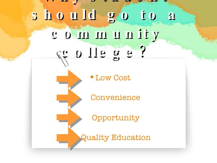 Why student should go to a community college? <ul><li>Low Cost </li></ul>Opportunity Quality Education T  Convenience