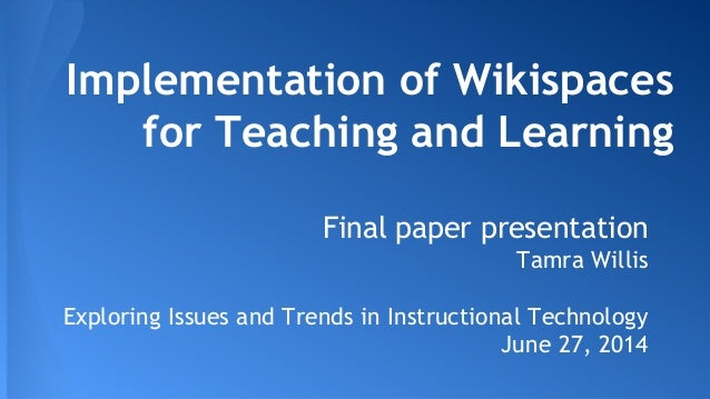 Implementation of Wikispaces for Teaching and Learning Final paper presentation Tamra Willis Exploring Issues and Trends i...