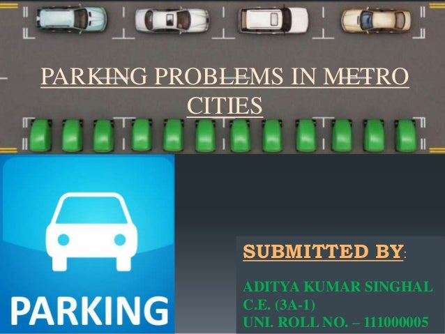 PARKING PROBLEMS IN METRO  CITIES  SUBMITTED BY:  ADITYA KUMAR SINGHAL  C.E. (3A-1)  UNI. ROLL NO. – 111000005
