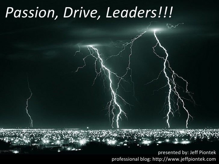 Passion, Drive, Leaders!!!                                     presented by: Jeff Piontek                professional blog...