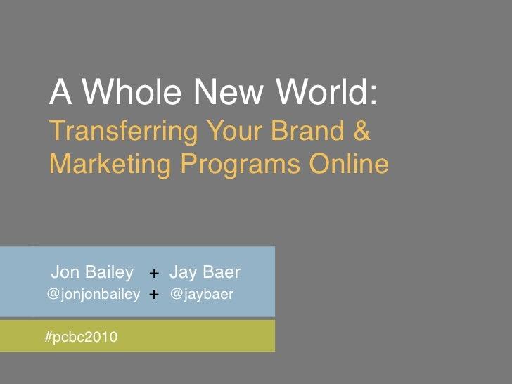 A Whole New World: Transferring Your Brand & Marketing Programs Online   Jon Bailey + Jay Baer @jonjonbailey + @jaybaer  #...