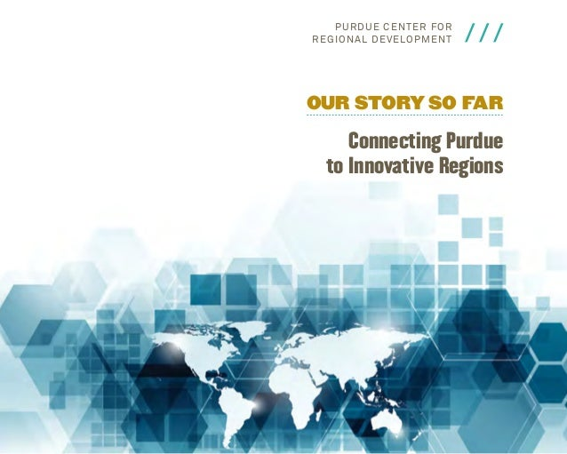 P u rdu e C en t e r fo r Reg i o n al Develo pm e n t  ///  Our Story So Far  Connecting Purdue to Innovative Regions