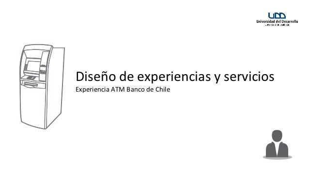 Diseño de experiencias y serviciosExperiencia ATM Banco de Chile