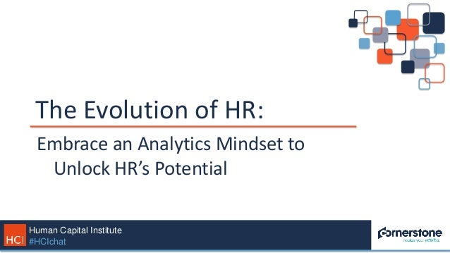 Human Capital Institute #HCIchat The Evolution of HR: Embrace an Analytics Mindset to Unlock HR's Potential