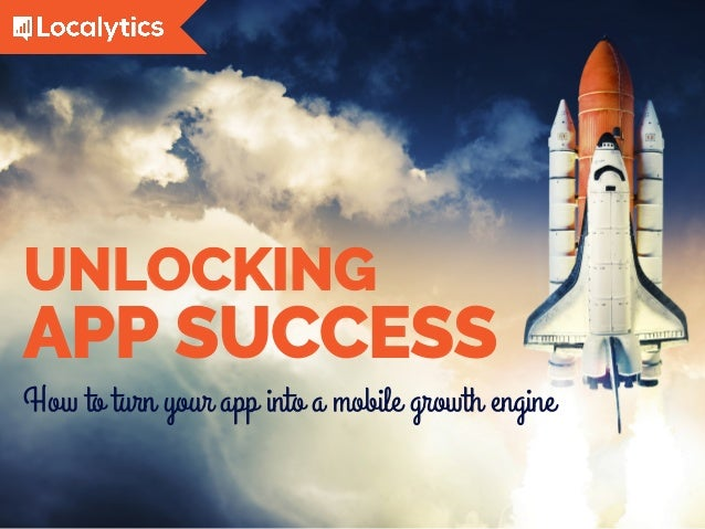 How to turn your app into a mobile growth engine UNLOCKING APP SUCCESS
