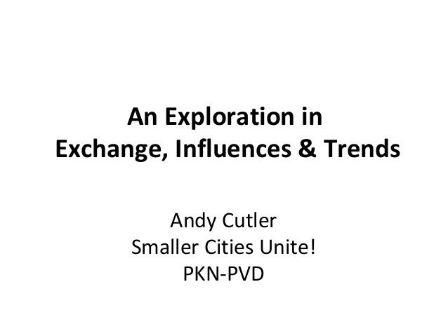 An Exploration inExchange, Influences & TrendsAndy CutlerSmaller Cities Unite!PKN-PVD