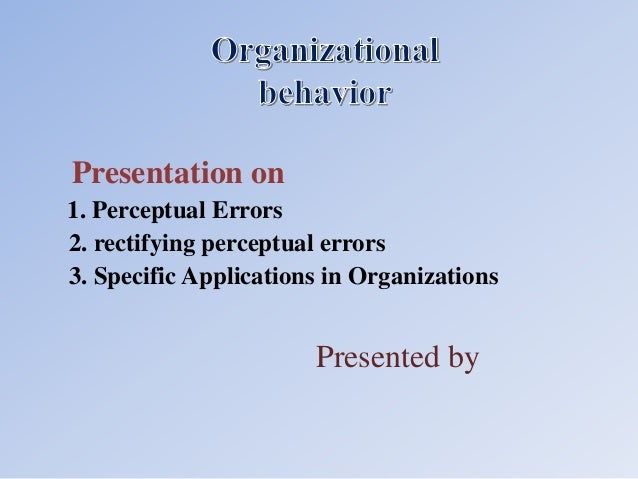 Presented by Presentation on 1. Perceptual Errors 2. rectifying perceptual errors 3. Specific Applications in Organizations