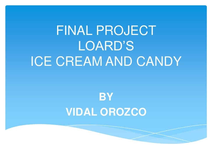 FINAL PROJECT       LOARD'SICE CREAM AND CANDY         BY    VIDAL OROZCO