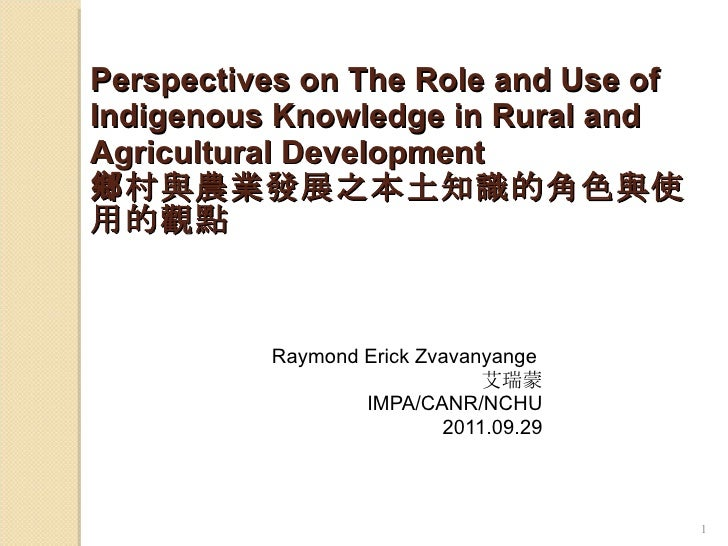 Perspectives on The Role and Use of Indigenous Knowledge in Rural and Agricultural Development 鄉村與農業發展之本土知識的角色與使用的觀點 Raymo...