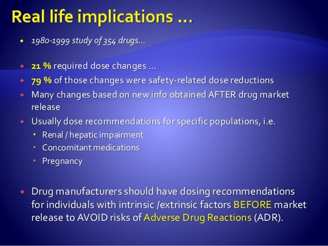  1980-1999 study of 354 drugs…  21 % required dose changes …  79 % of those changes were safety-related dose reductions...