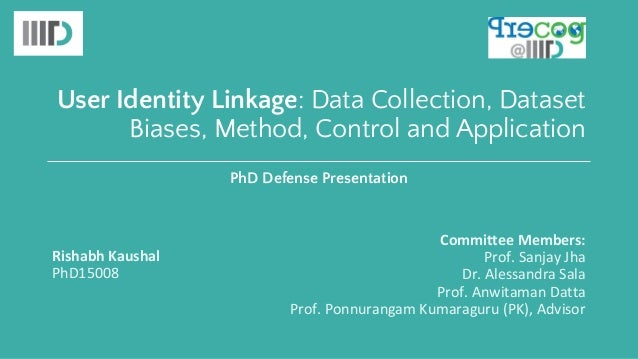 User Identity Linkage: Data Collection, Dataset Biases, Method, Control and Application Rishabh Kaushal PhD15008 Committee...