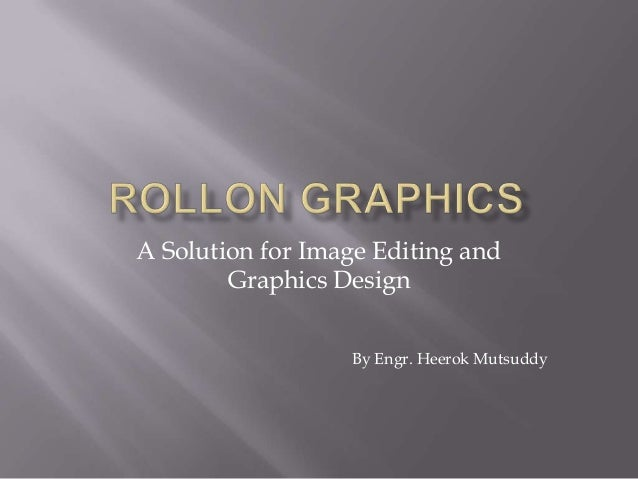 A Solution for Image Editing and Graphics Design By Engr. Heerok Mutsuddy