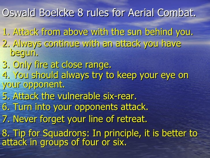 Oswald Boelcke 8 rules for Aerial Combat. <ul><li>1. Attack from above with the sun behind you.  </li></ul>2. Always conti...