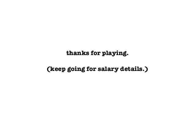 thanks for playing.(keep going for salary details.)