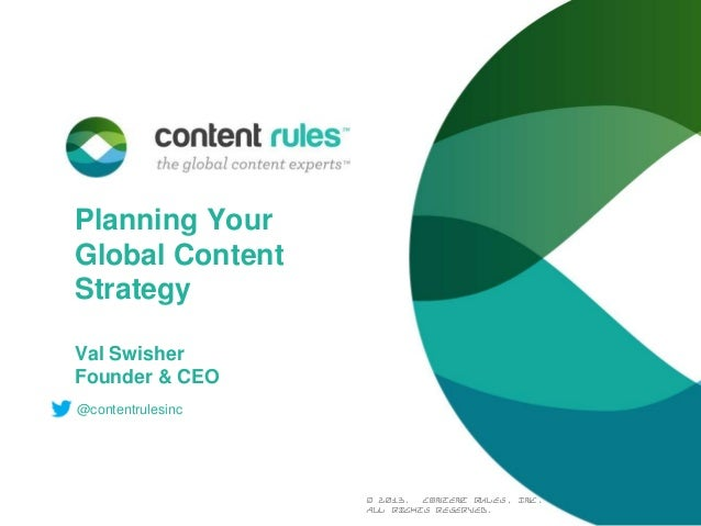 Planning Your Global Content Strategy Val Swisher Founder & CEO @contentrulesinc  © 2013. Content Rules, Inc. All rights r...