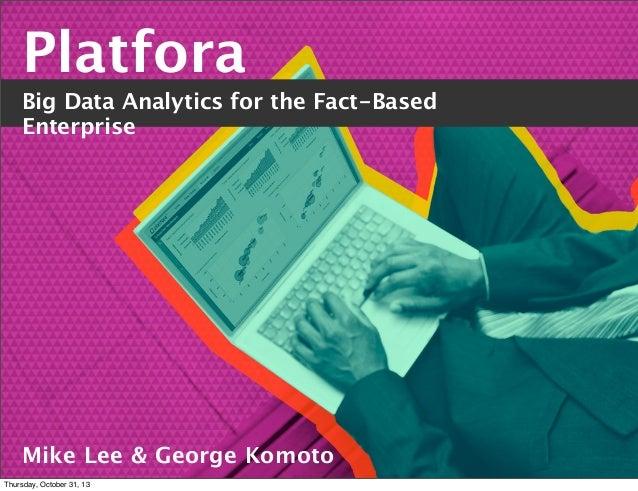Platfora Big Data Analytics for the Fact-Based Enterprise  Mike Lee & George Komoto Thursday, October 31, 13