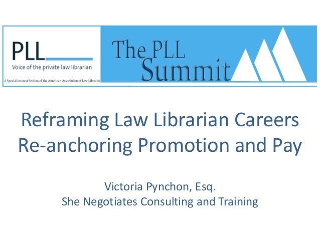 Reframing Law Librarian Careers Re-anchoring Promotion and Pay Victoria Pynchon, Esq. She Negotiates Consulting and Traini...