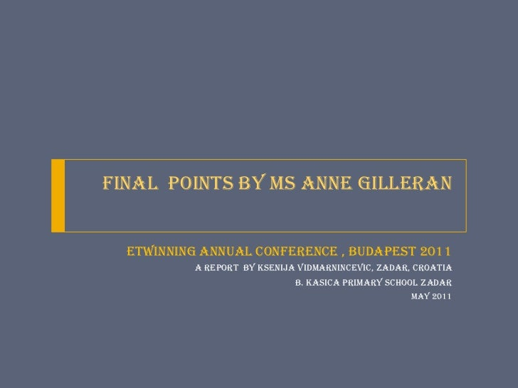 Final  Points by Ms Anne Gilleran<br />eTwinning ANNUAL Conference , Budapest 2011<br />a report  by Ksenija VidmarNincevi...