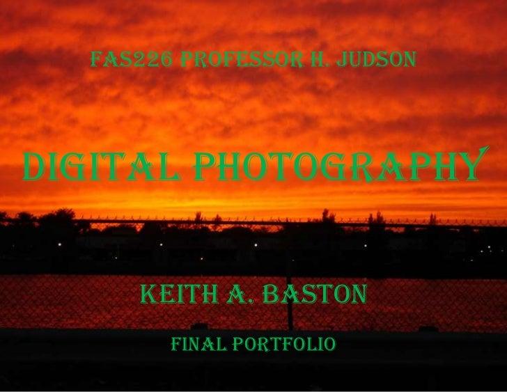 FAS226 Professor H. Judson<br />Digital Photography<br />Keith A. BastonFinal Portfolio<br />