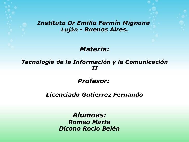 Instituto Dr Emilio Fermín Mignone Luján - Buenos Aires.  Alumnas: Romeo Marta Dicono Rocío Belén Materia: Tecnología d...
