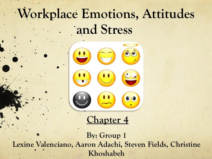 Workplace Emotions, Attitudes and Stress  By: Group 1 Lexine Valenciano, Aaron Adachi, Steven Fields, Christine Khoshabeh ...