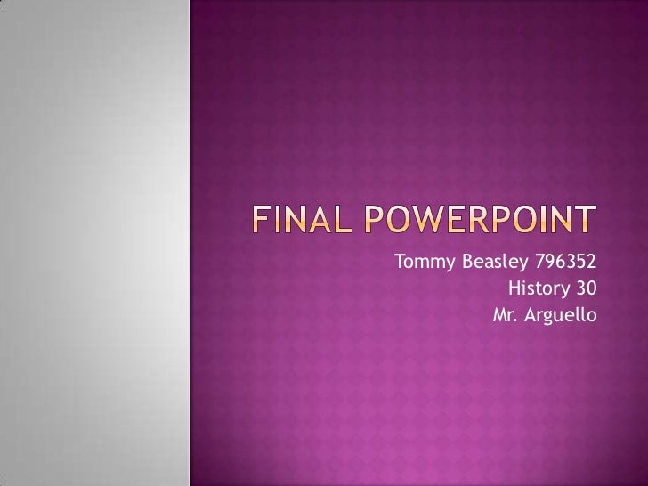 Final PowerPoint<br />Tommy Beasley 796352<br />History 30<br />Mr. Arguello<br />