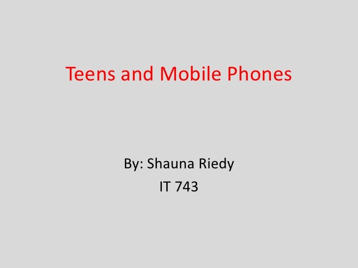 Teens and Mobile Phones     By: Shauna Riedy           IT 743