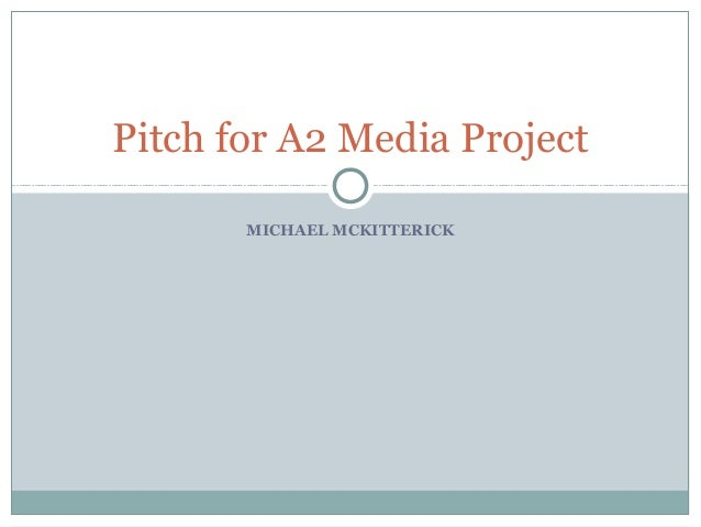 MICHAEL MCKITTERICK Pitch for A2 Media Project