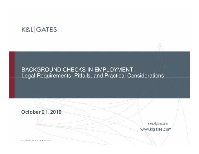 Copyright © 2010 by K&L Gates LLP. All rights reserved. BACKGROUND CHECKS IN EMPLOYMENT: Legal Requirements, Pitfalls, and...
