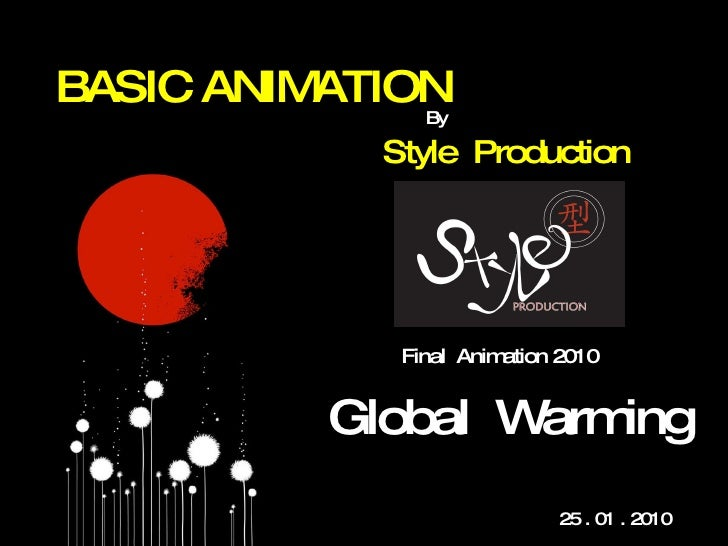 BASIC ANIMATION Style  Production By Global  Warming 25 . 01 . 2010  Final  Animation 2010