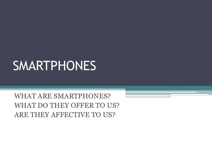 SMARTPHONES <br />WHAT ARE SMARTPHONES?<br />WHAT DO THEY OFFER TO US?<br />ARE THEY AFFECTIVE TO US?    <br />