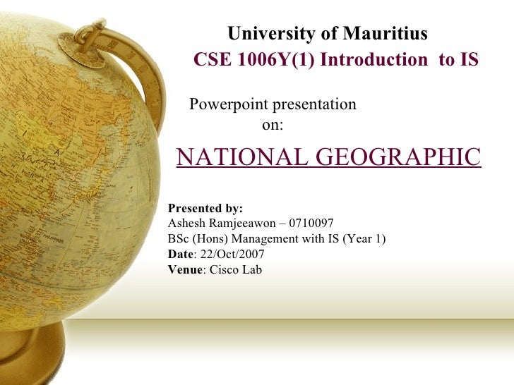CSE 1006Y(1) Introduction  to IS University of Mauritius Powerpoint presentation on: NATIONAL GEOGRAPHIC Presented by: Ash...