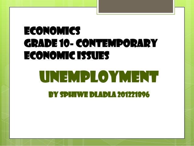 Economics Grade 10- Contemporary Economic issues  Unemployment By Sphiwe Dladla 201221896
