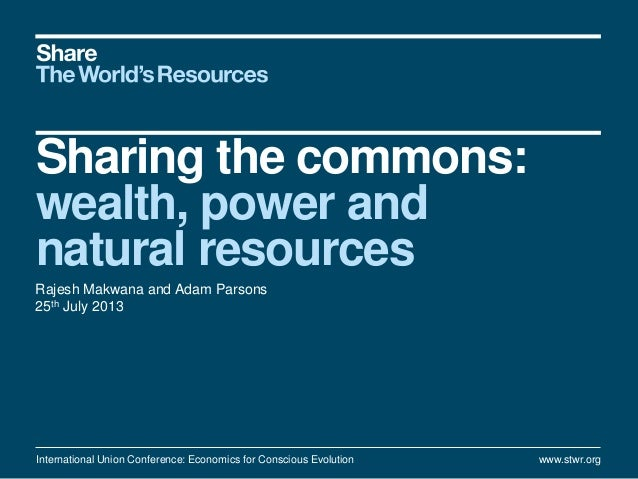 Sharing the commons: wealth, power and natural resources Rajesh Makwana and Adam Parsons 25th July 2013 International Unio...