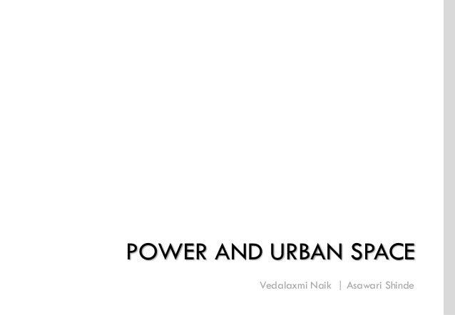 Vedalaxmi Naik | Asawari Shinde I Urban Design  Semester II 2012-14  POWER AND URBAN SPACE I Vedalaxmi Naik,  Asawari Shin...