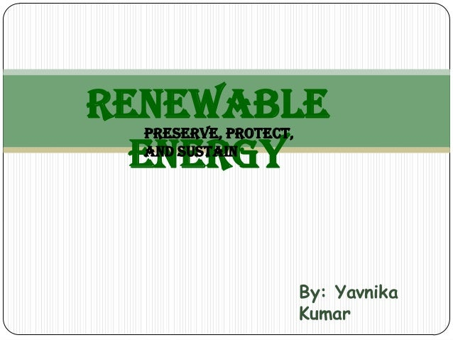 Renewable  Preserve, Protect,  Energy  and Sustain                       By: Yavnika                       Kumar