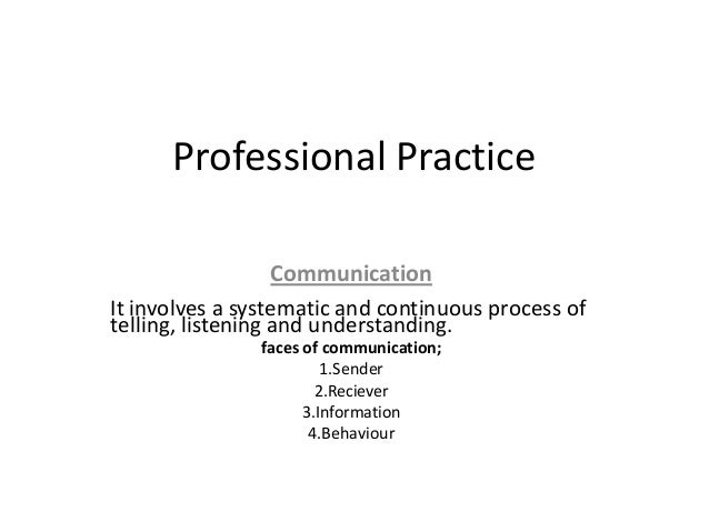 Professional Practice                   CommunicationIt involves a systematic and continuous process oftelling, listening ...