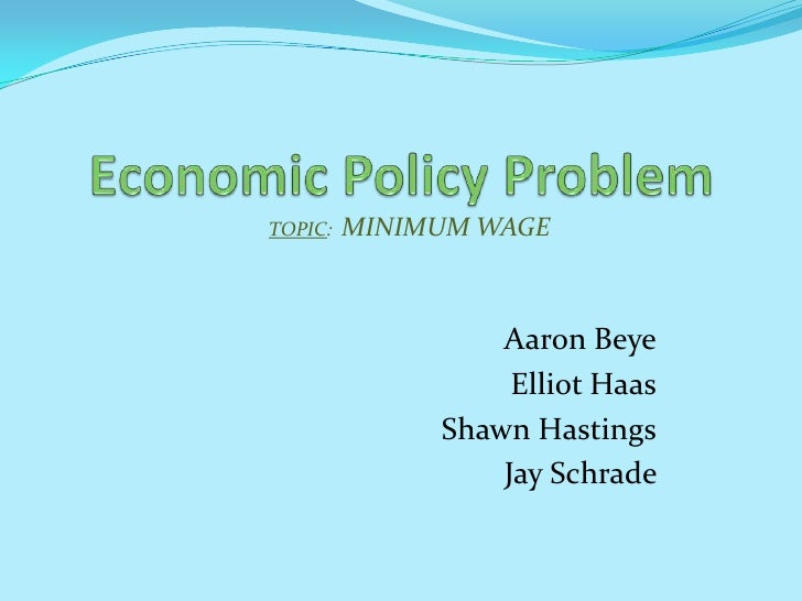 Economic Policy Problem <br />TOPIC:  MINIMUM WAGE<br />Aaron Beye<br />Elliot Haas<br /> Shawn Hastings<br />Jay Schrade ...